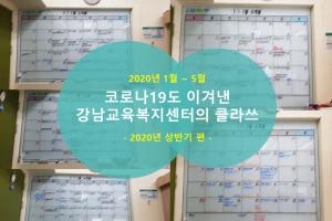 2020년 상반기 코로나19도 이겨낸 강남교육복지센터의 클라쓰
